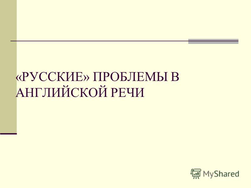 «РУССКИЕ» ПРОБЛЕМЫ В АНГЛИЙСКОЙ РЕЧИ