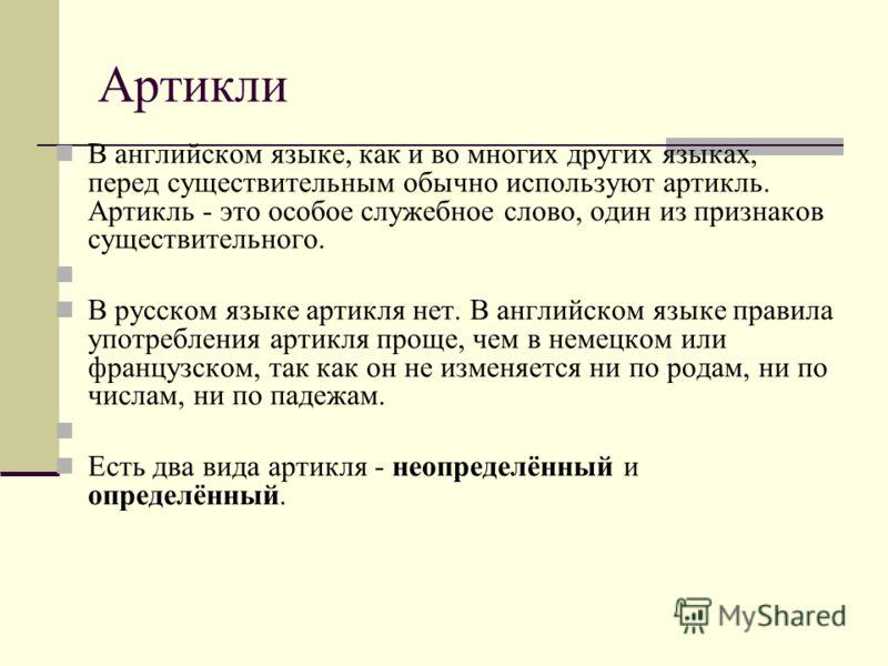 Артикли В английском языке, как и во многих других языках, перед существительным обычно используют артикль. Артикль - это особое служебное слово, один из признаков существительного. В русском языке артикля нет. В английском языке правила употребления