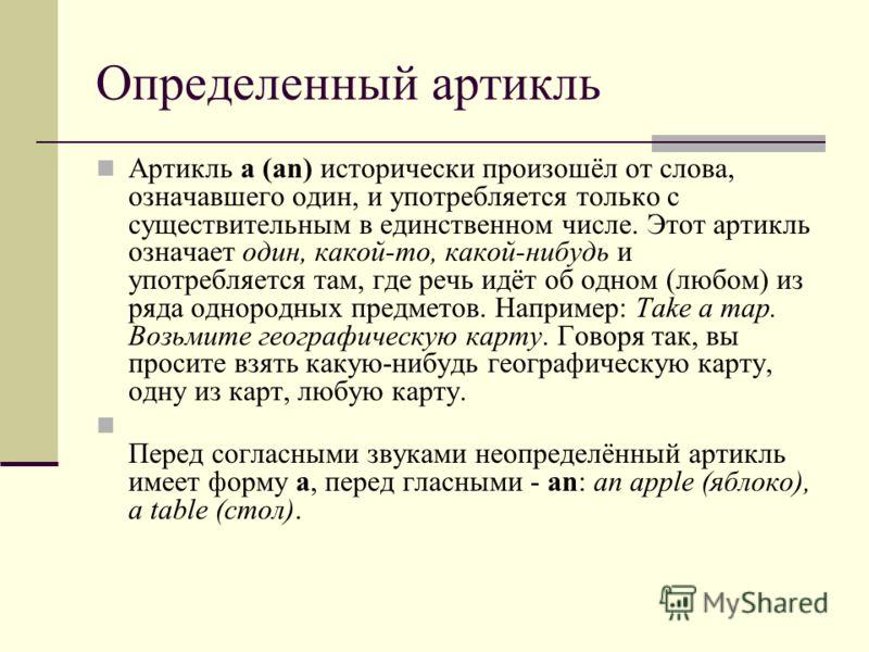 Определенный артикль Артикль a (an) исторически произошёл от слова, означавшего один, и употребляется только с существительным в единственном числе. Этот артикль означает один, какой-то, какой-нибудь и употребляется там, где речь идёт об одном (любом