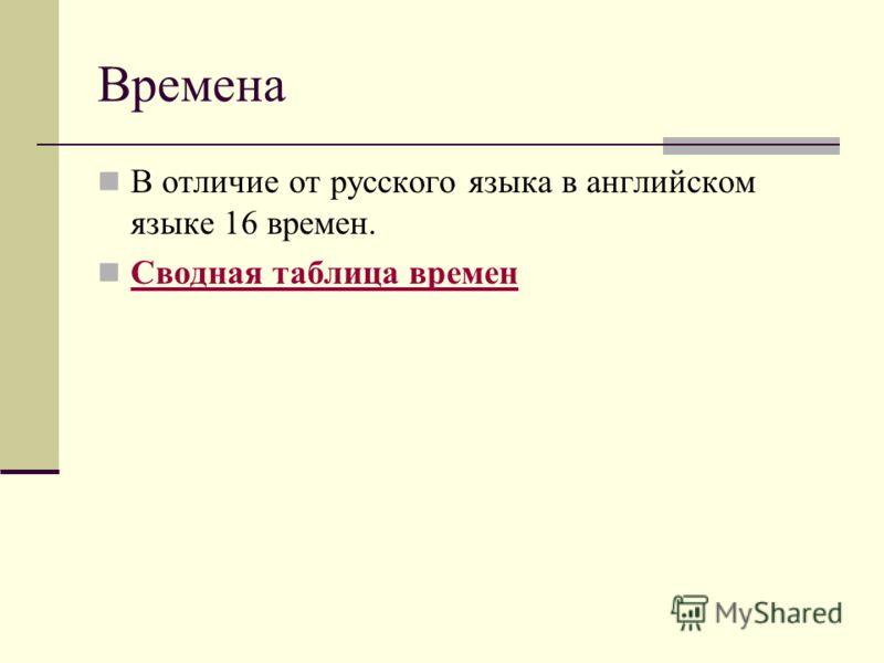 Времена В отличие от русского языка в английском языке 16 времен. Сводная таблица времен