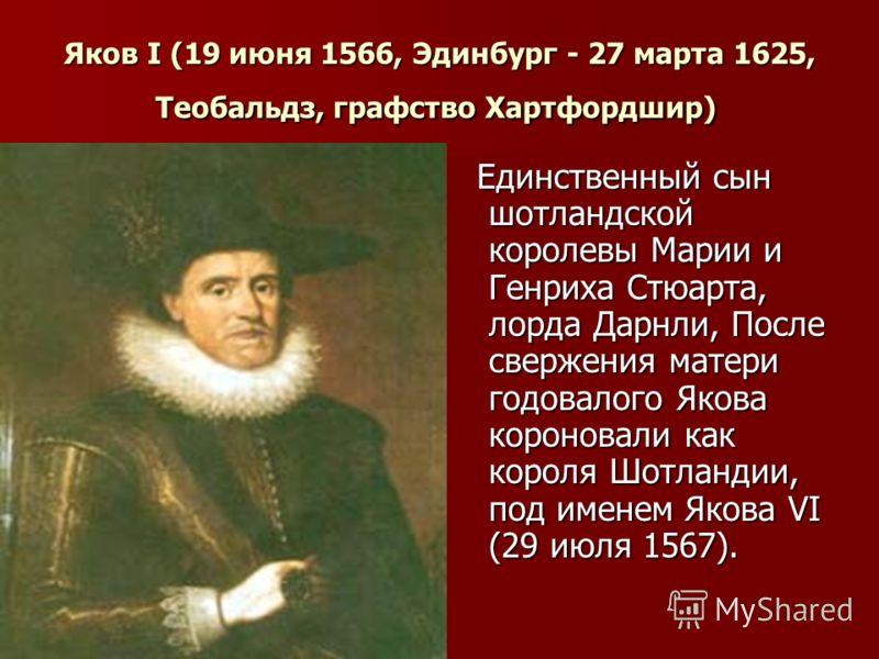 Яков I (19 июня 1566, Эдинбург - 27 марта 1625, Теобальдз, графство Хартфордшир) Яков I (19 июня 1566, Эдинбург - 27 марта 1625, Теобальдз, графство Хартфордшир) Единственный сын шотландской королевы Марии и Генриха Стюарта, лорда Дарнли, После сверж