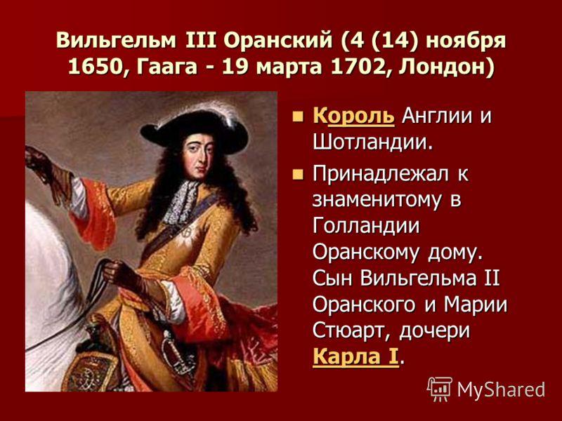 Вильгельм III Оранский (4 (14) ноября 1650, Гаага - 19 марта 1702, Лондон) Король Англии и Шотландии. Король Англии и Шотландии.ороль Принадлежал к знаменитому в Голландии Оранскому дому. Сын Вильгельма II Оранского и Марии Стюарт, дочери Карла I. Пр