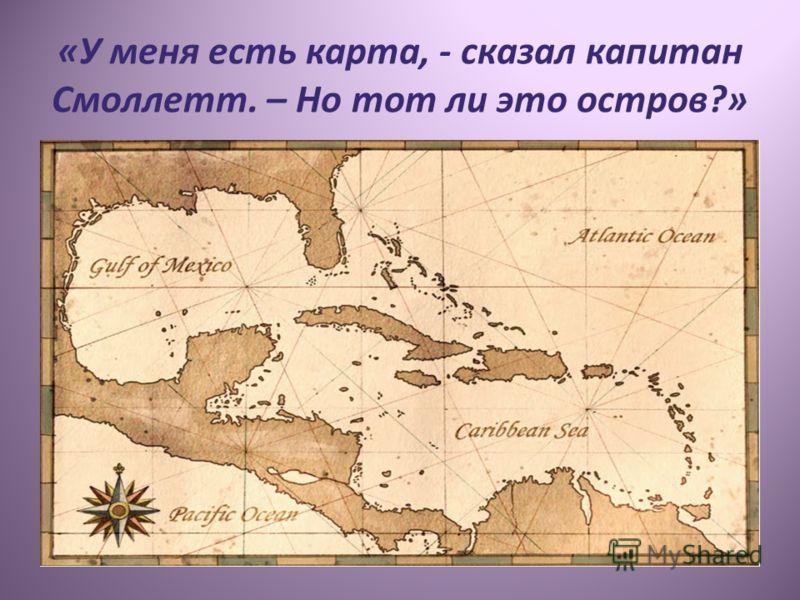 «У меня есть карта, - сказал капитан Смоллетт. – Но тот ли это остров?»