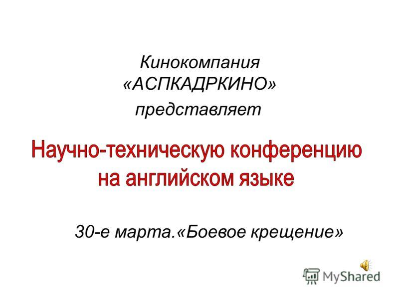 Кинокомпания «АСПКАДРКИНО» 30-е марта.«Боевое крещение» представляет