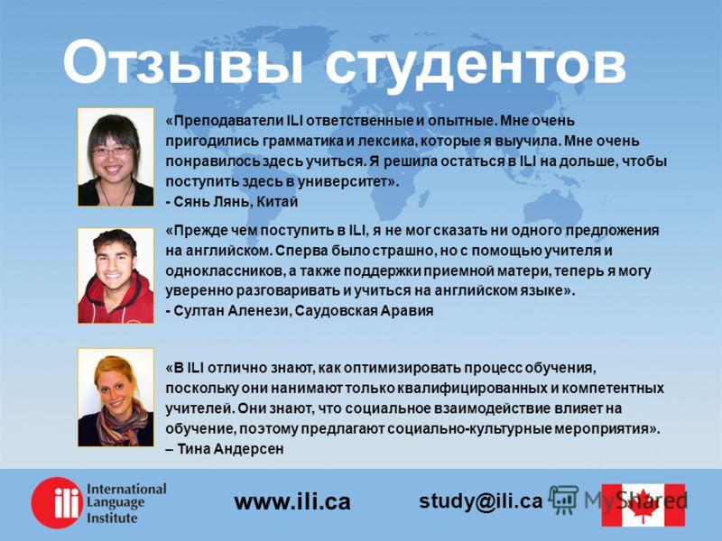 study@ili.ca www.ili.ca Отзывы студентов «Преподаватели ILI ответственные и опытные. Мне очень пригодились грамматика и лексика, которые я выучила. Мне очень понравилось здесь учиться. Я решила остаться в ILI на дольше, чтобы поступить здесь в универ