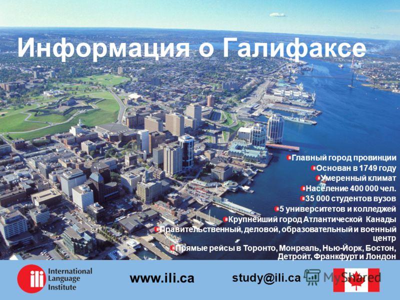 study@ili.ca www.ili.ca Информация о Галифаксе Главный город провинции Основан в 1749 году Умеренный климат Население 400 000 чел. 35 000 студентов вузов 5 университетов и колледжей Крупнейший город Атлантической Канады Правительственный, деловой, об