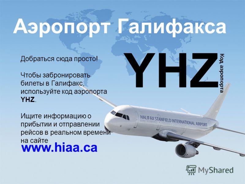 study@ili.ca www.ili.ca Аэропорт Галифакса www.hiaa.ca YHZ Код аэропорта Добраться сюда просто! Чтобы забронировать билеты в Галифакс, используйте код аэропорта YHZ. Ищите информацию о прибытии и отправлении рейсов в реальном времени на сайте