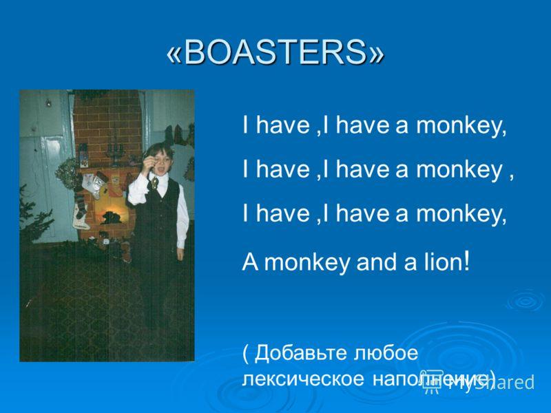 «BOASTERS» I have,I have a monkey, A monkey and a lion ! ( Добавьте любое лексическое наполнение)