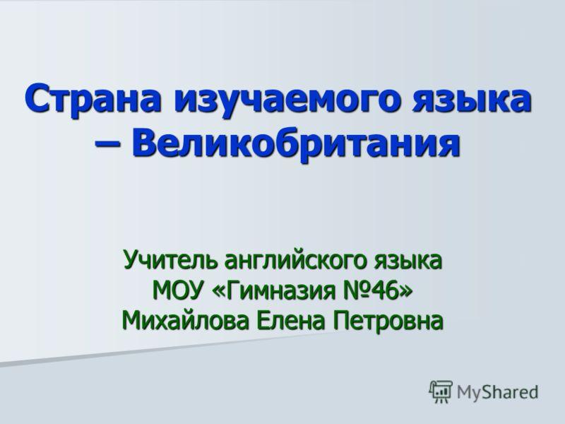 Страна изучаемого языка – Великобритания Учитель английского языка МОУ «Гимназия 46» Михайлова Елена Петровна