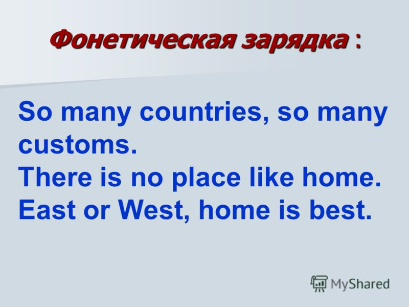 Фонетическая зарядка : So many countries, so many customs. There is no place like home. East or West, home is best.