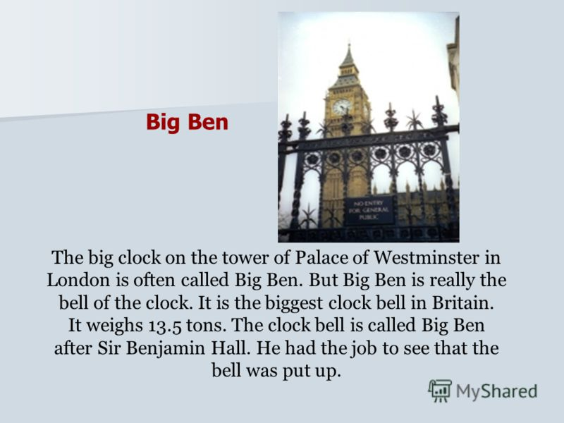 Big Ben The big clock on the tower of Palace of Westminster in London is often called Big Ben. But Big Ben is really the bell of the clock. It is the biggest clock bell in Britain. It weighs 13.5 tons. The clock bell is called Big Ben after Sir Benja