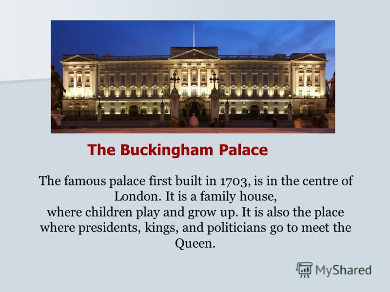 The Buckingham Palace The famous palace first built in 1703, is in the centre of London. It is a family house, where children play and grow up. It is also the place where presidents, kings, and politicians go to meet the Queen.