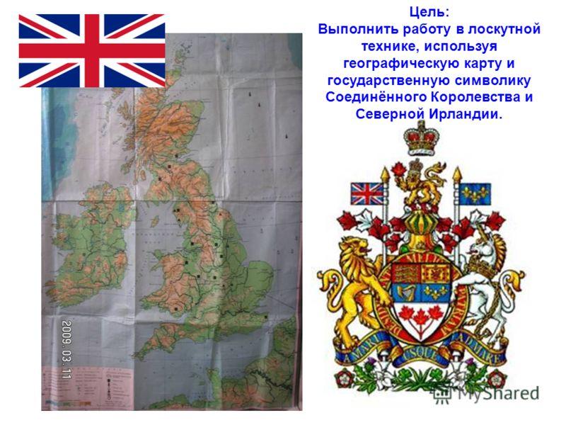 Цель: Выполнить работу в лоскутной технике, используя географическую карту и государственную символику Соединённого Королевства и Северной Ирландии.