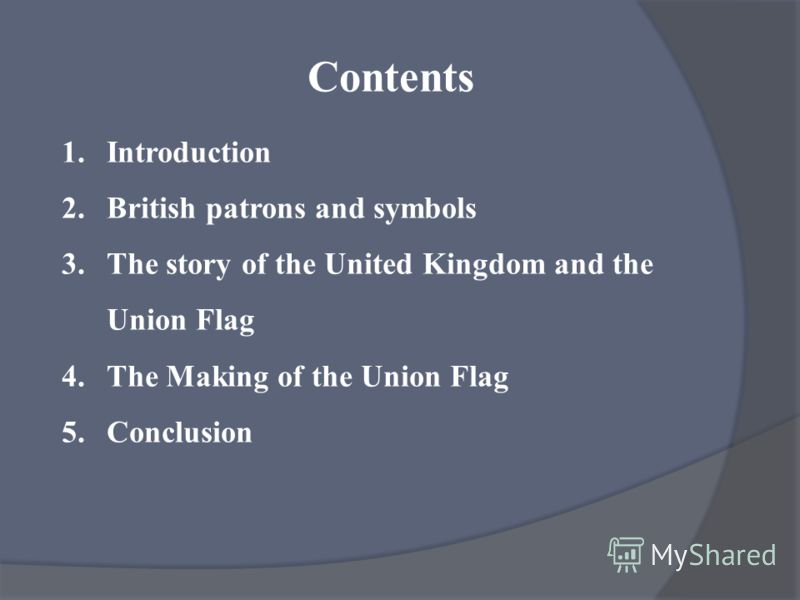 Contents 1.Introduction 2.British patrons and symbols 3.The story of the United Kingdom and the Union Flag 4.The Making of the Union Flag 5.Conclusion