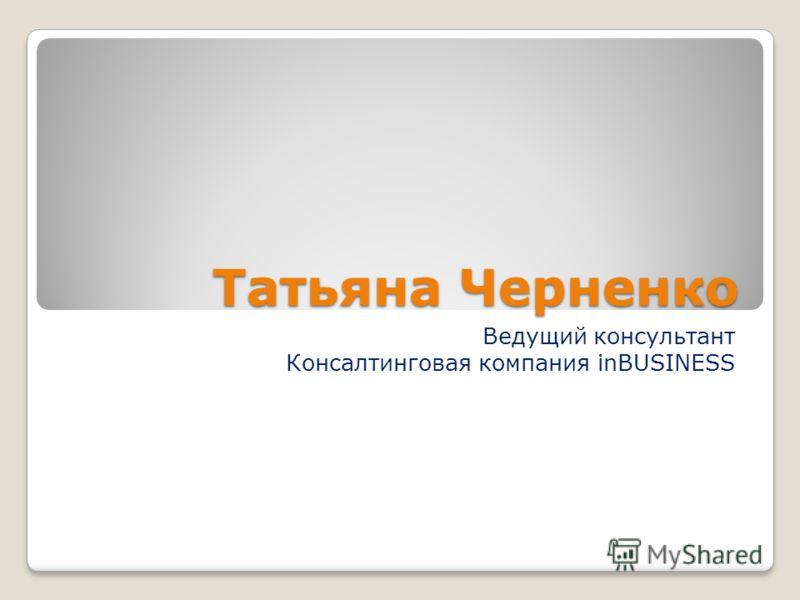 Татьяна Черненко Ведущий консультант Консалтинговая компания inBUSINESS