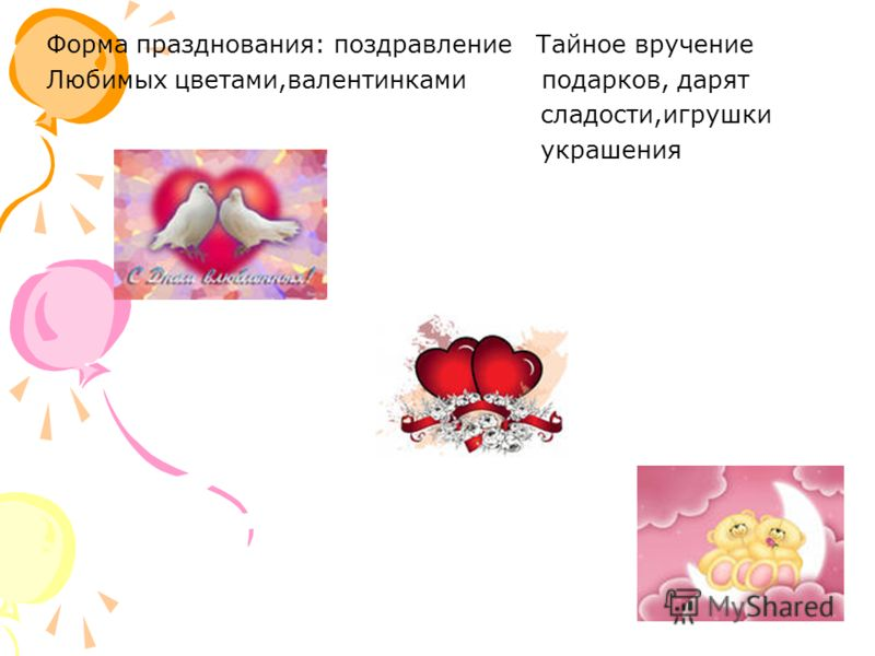 Форма празднования: поздравление Тайное вручение Любимых цветами,валентинками подарков, дарят сладости,игрушки украшения