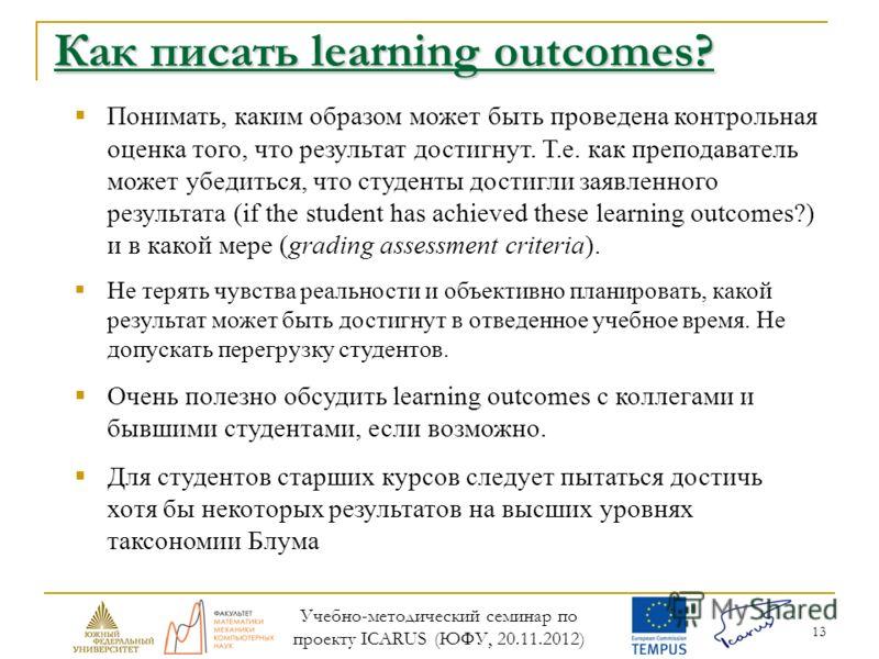 13 Как писать learning outcomes? Понимать, каким образом может быть проведена контрольная оценка того, что результат достигнут. Т.е. как преподаватель может убедиться, что студенты достигли заявленного результата (if the student has achieved these le