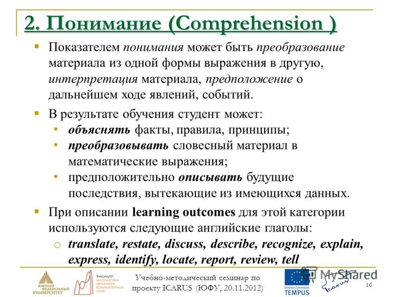 16 2. Понимание (Comprehension ) Показателем понимания может быть преобразование материала из одной формы выражения в другую, интерпретация материала, предположение о дальнейшем ходе явлений, событий. В результате обучения студент может: объяснять фа