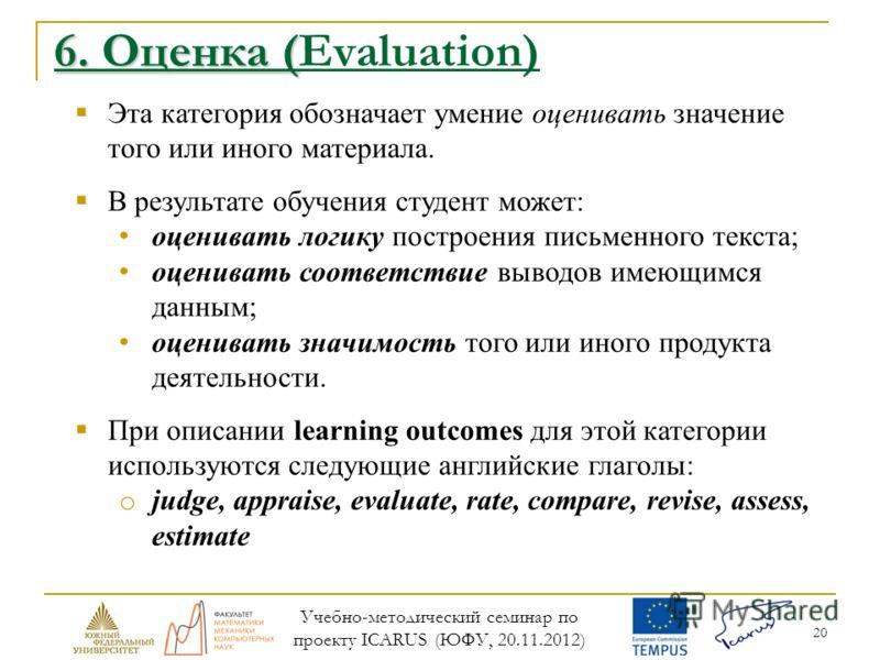 20 6. Оценка ( 6. Оценка (Evaluation) Эта категория обозначает умение оценивать значение того или иного материала. В результате обучения студент может: оценивать логику построения письменного текста; оценивать соответствие выводов имеющимся данным; о