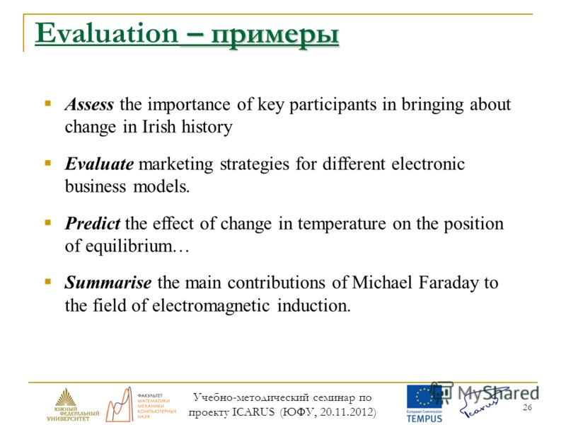 26 – примеры Evaluation – примеры Assess the importance of key participants in bringing about change in Irish history Evaluate marketing strategies for different electronic business models. Predict the effect of change in temperature on the position