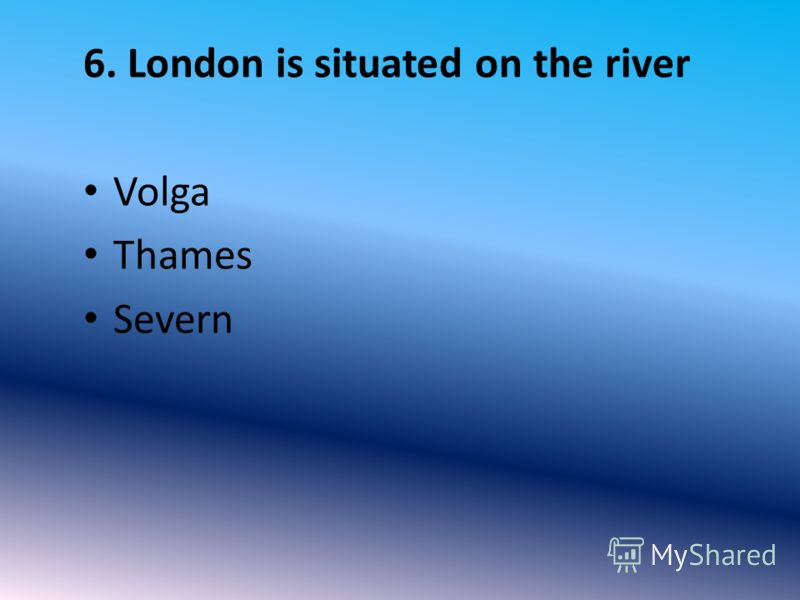 6. London is situated on the river Volga Thames Severn