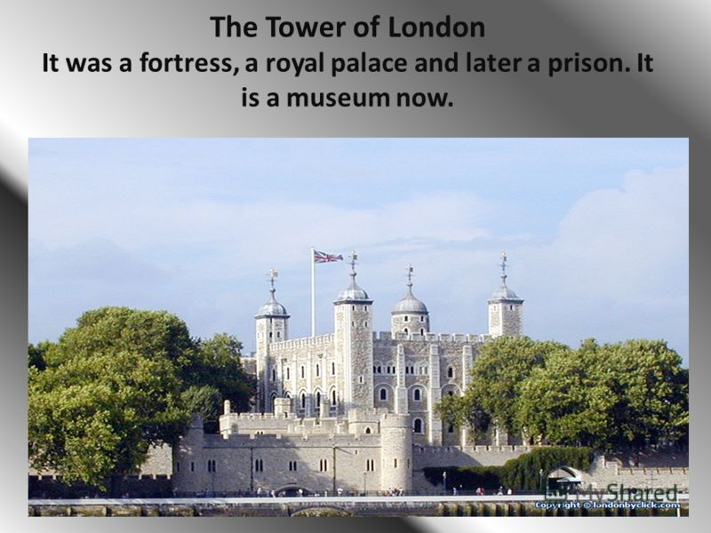 The Tower of London It was a fortress, a royal palace and later a prison. It is a museum now.