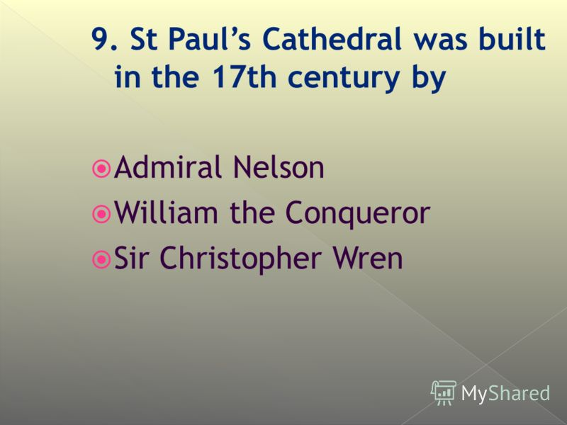 9. St Pauls Cathedral was built in the 17th century by Admiral Nelson William the Conqueror Sir Christopher Wren