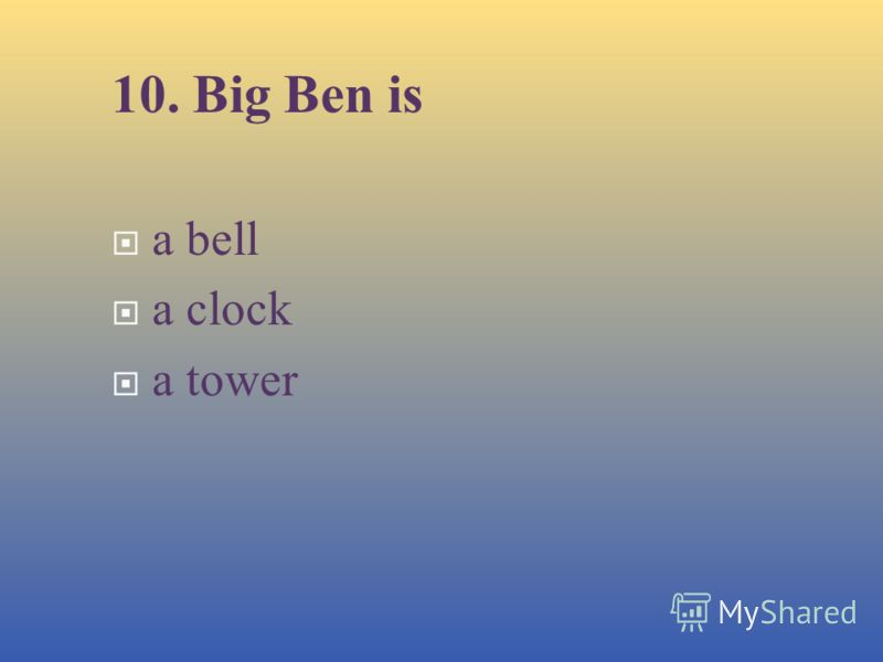 10. Big Ben is a bell а с lock a tower