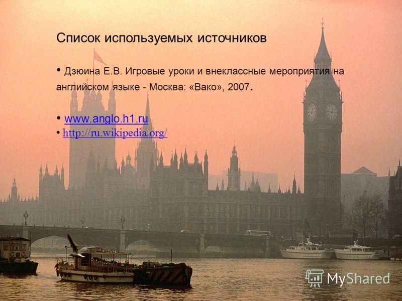 Список используемых источников Дзюина Е.В. Игровые уроки и внеклассные мероприятия на английском языке - Москва: «Вако», 2007. www.anglo.h1.ru http://ru.wikipedia.org/