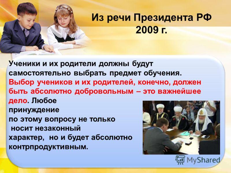 Из речи Президента РФ 2009 г. Ученики и их родители должны будут самостоятельно выбрать предмет обучения. Выбор учеников и их родителей, конечно, должен быть абсолютно добровольным – это важнейшее дело. Любое принуждение по этому вопросу не только но