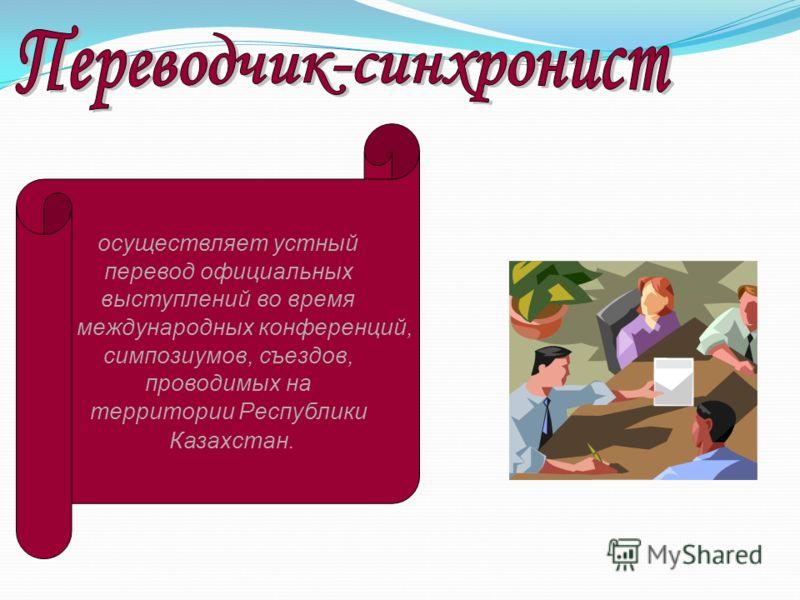 осуществляет устный перевод официальных выступлений во время международных конференций, симпозиумов, съездов, проводимых на территории Республики Казахстан.
