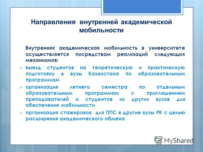 Направления внутренней академической мобильности Внутренняя академическая мобильность в университете осуществляется посредствам реализаций следующих механизмов: выезд студентов на теоретическую и практическую подготовку в вузы Казахстана по образоват