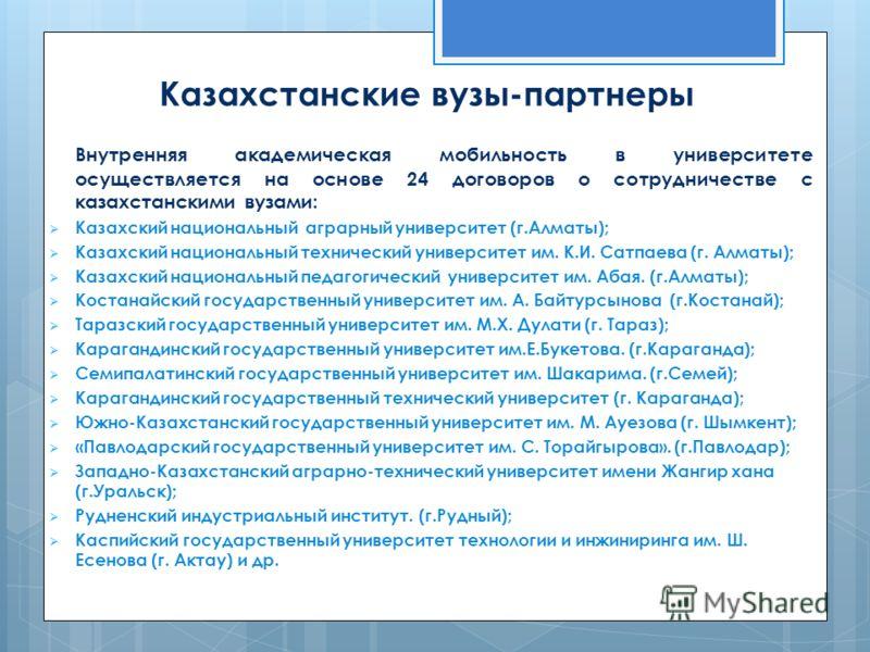 Казахстанские вузы-партнеры Внутренняя академическая мобильность в университете осуществляется на основе 24 договоров о сотрудничестве с казахстанскими вузами: Казахский национальный аграрный университет (г.Алматы); Казахский национальный технический