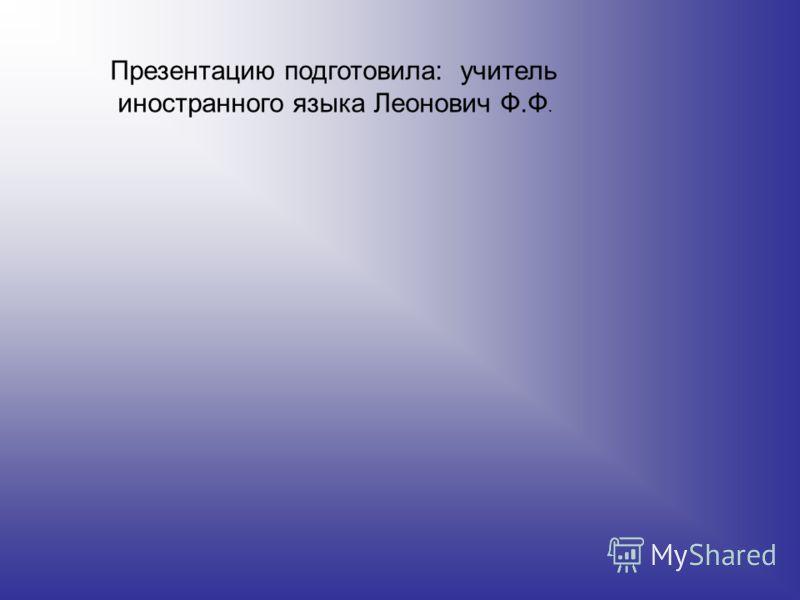 Презентацию подготовила: учитель иностранного языка Леонович Ф.Ф.