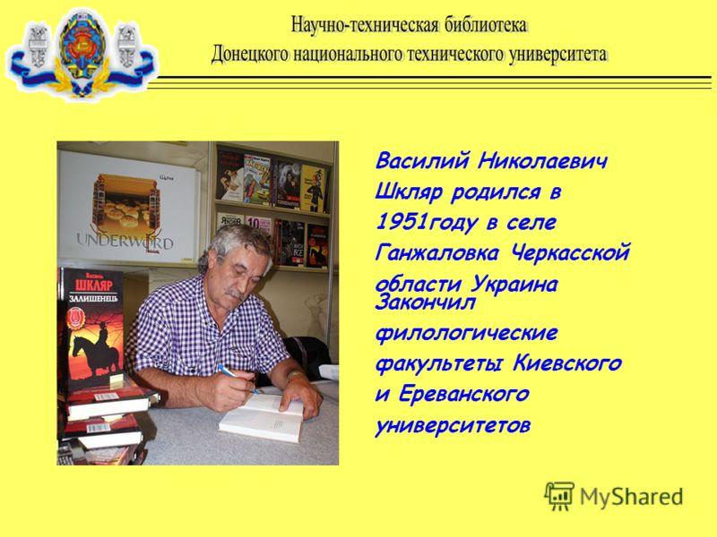 Василий Николаевич Шкляр родился в 1951году в селе Ганжаловка Черкасской области Украина Закончил филологические факультеты Киевского и Ереванского университетов
