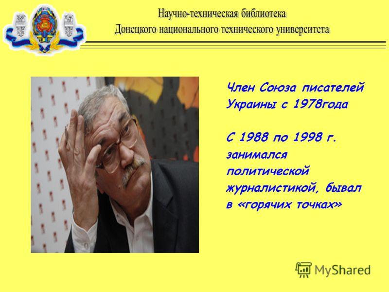 Член Союза писателей Украины с 1978года С 1988 по 1998 г. занимался политической журналистикой, бывал в «горячих точках»
