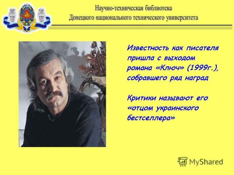 Известность как писателя пришла с выходом романа «Ключ» (1999г.), собравшего ряд наград Критики называют его «отцом украинского бестселлера»