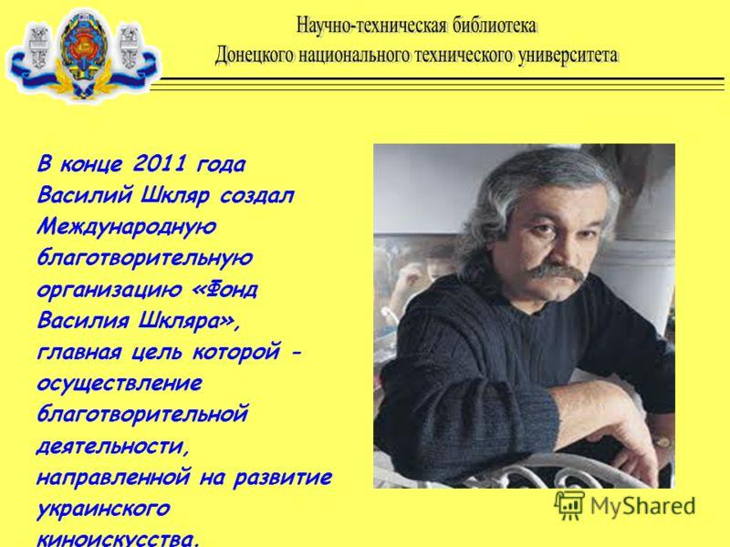 В конце 2011 года Василий Шкляр создал Международную благотворительную организацию «Фонд Василия Шкляра», главная цель которой - осуществление благотворительной деятельности, направленной на развитие украинского киноискусства.