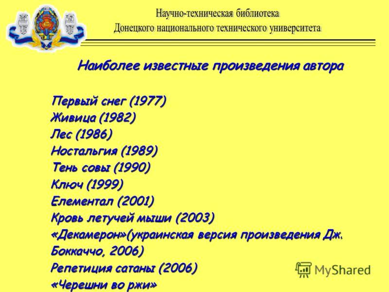 Наиболее известные произведения автора Наиболее известные произведения автора Первый снег (1977) Живица (1982) Лес (1986) Ностальгия (1989) Тень совы (1990) Ключ (1999) Елементал (2001) Кровь летучей мыши (2003) «Декамерон»(украинская версия произвед