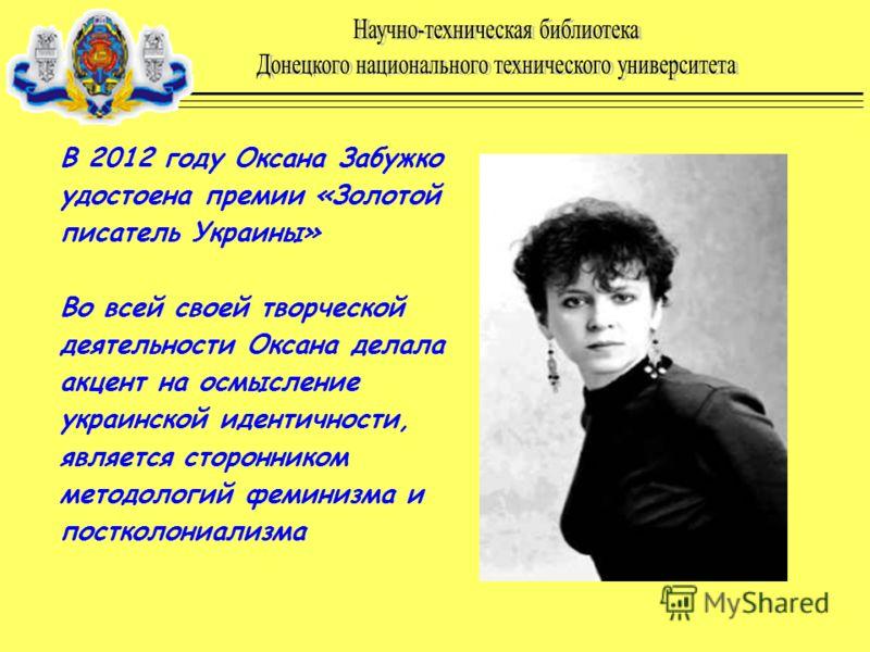 В 2012 году Оксана Забужко удостоена премии «Золотой писатель Украины» Во всей своей творческой деятельности Оксана делала акцент на осмысление украинской идентичности, является сторонником методологий феминизма и постколониализма