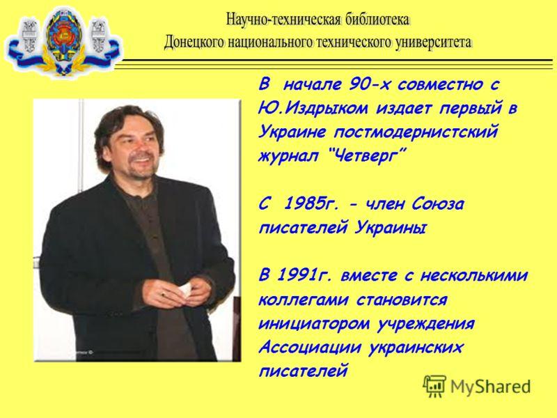 В начале 90-х совместно с Ю.Издрыком издает первый в Украине постмодернистский журнал Четверг С 1985г. - член Союза писателей Украины В 1991г. вместе с несколькими коллегами становится инициатором учреждения Ассоциации украинских писателей