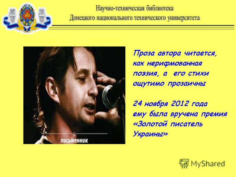Проза автора читается, как нерифмованная поэзия, а его стихи ощутимо прозаичны 24 ноября 2012 года ему была вручена премия «Золотой писатель Украины»