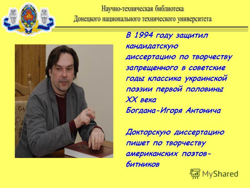 В 1994 году защитил кандидатскую диссертацию по творчеству запрещенного в советские годы классика украинской поэзии первой половины ХХ века Богдана-Игоря Антонича Докторскую диссертацию пишет по творчеству американских поэтов- битников