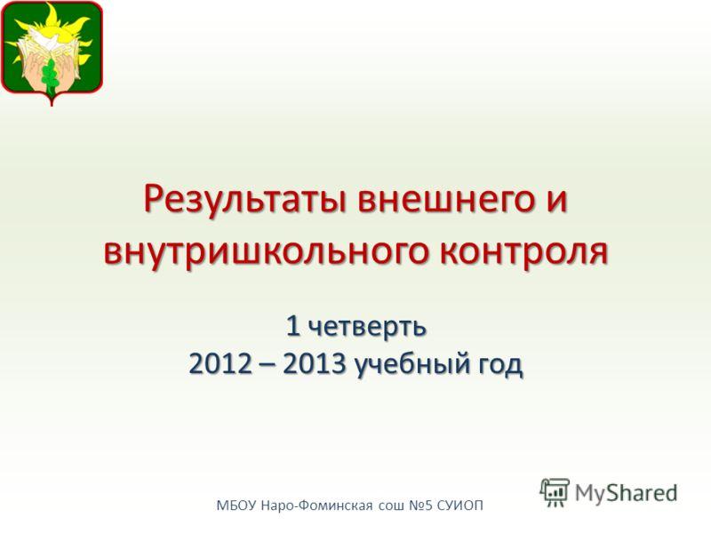 МБОУ Наро-Фоминская сош 5 СУИОП Результаты внешнего и внутришкольного контроля 1 четверть 2012 – 2013 учебный год