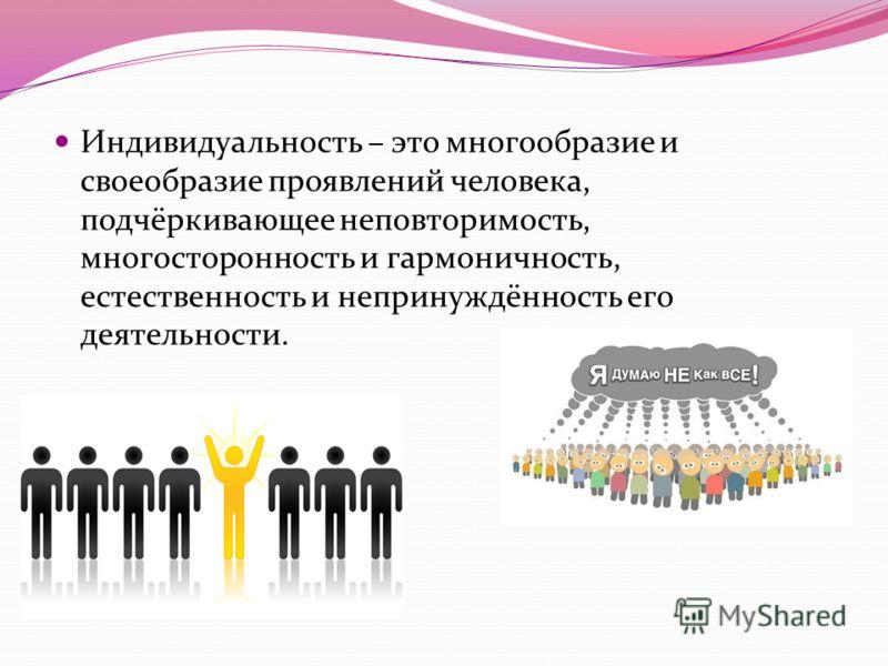 Индивидуальность – это многообразие и своеобразие проявлений человека, подчёркивающее неповторимость, многосторонность и гармоничность, естественность и непринуждённость его деятельности.