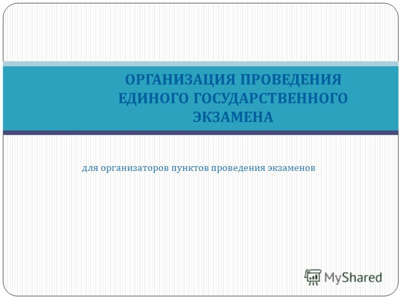 ОРГАНИЗАЦИЯ ПРОВЕДЕНИЯ ЕДИНОГО ГОСУДАРСТВЕННОГО ЭКЗАМЕНА для организаторов пунктов проведения экзаменов