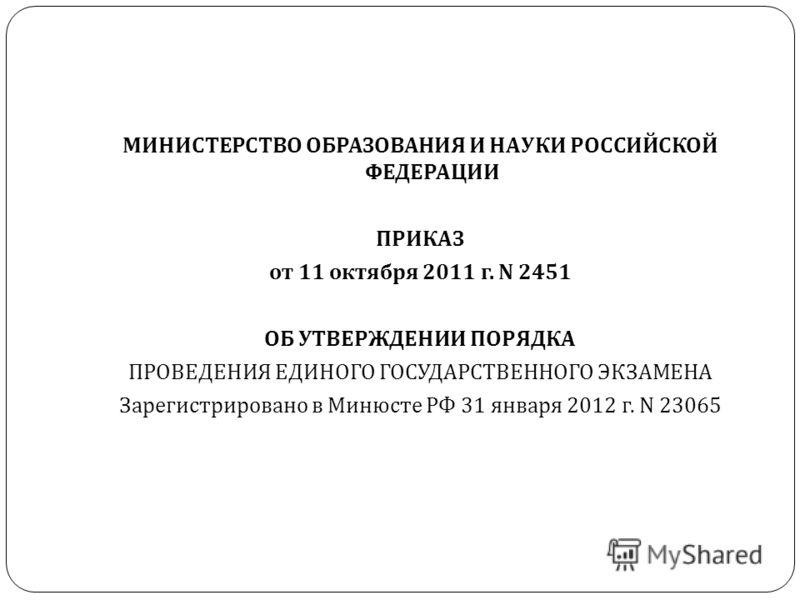 МИНИСТЕРСТВО ОБРАЗОВАНИЯ И НАУКИ РОССИЙСКОЙ ФЕДЕРАЦИИ ПРИКАЗ от 11 октября 2011 г. N 2451 ОБ УТВЕРЖДЕНИИ ПОРЯДКА ПРОВЕДЕНИЯ ЕДИНОГО ГОСУДАРСТВЕННОГО ЭКЗАМЕНА Зарегистрировано в Минюсте РФ 31 января 2012 г. N 23065