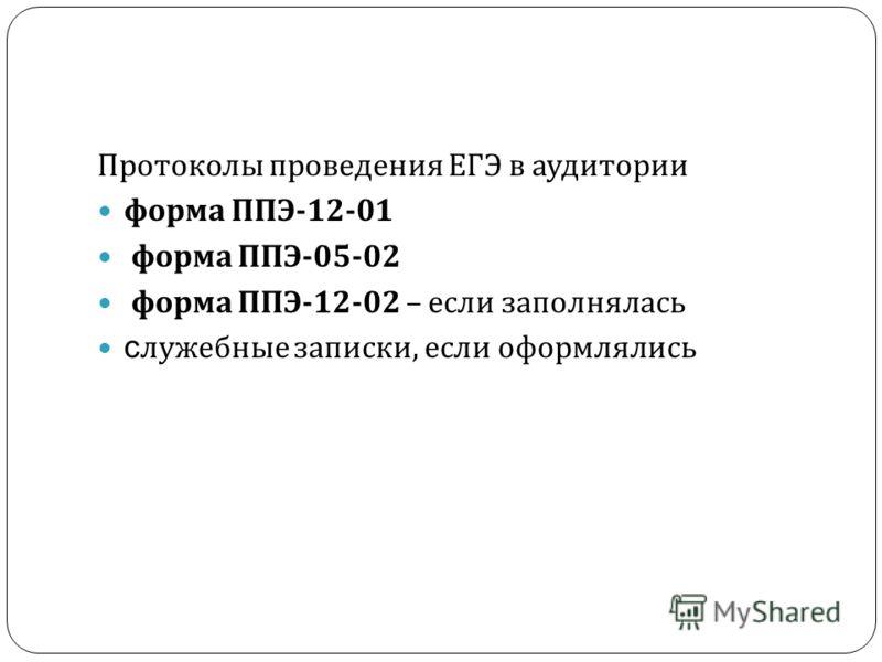 Протоколы проведения ЕГЭ в аудитории форма ППЭ -12-01 форма ППЭ -05-02 форма ППЭ -12-02 – если заполнялась с лужебные записки, если оформлялись