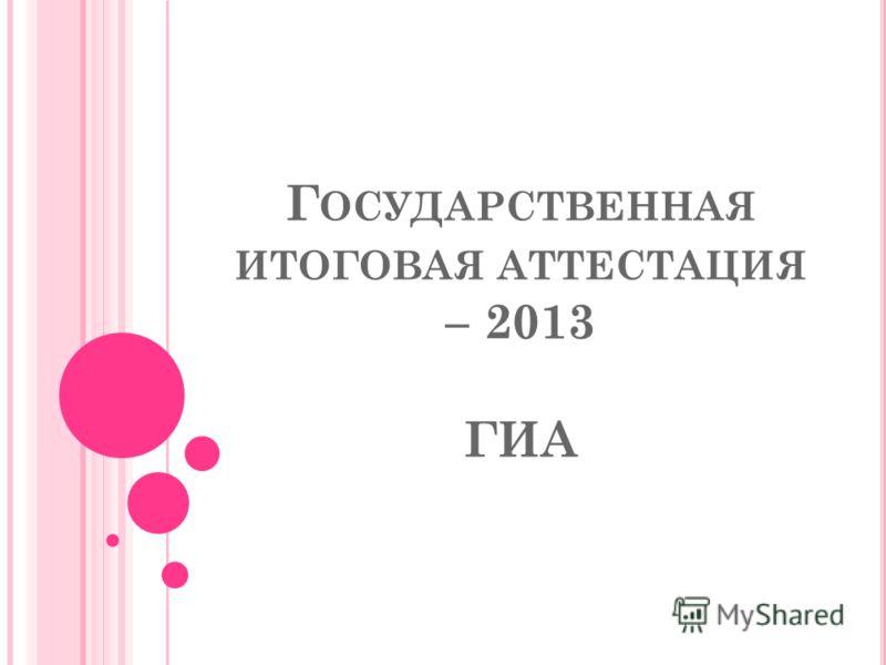Г ОСУДАРСТВЕННАЯ ИТОГОВАЯ АТТЕСТАЦИЯ – 2013 ГИА