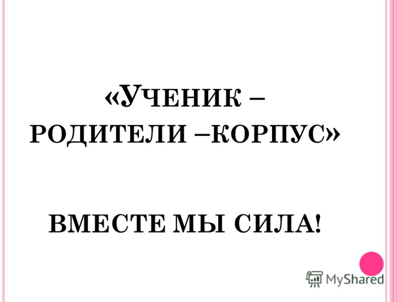 «У ЧЕНИК – РОДИТЕЛИ – КОРПУС » ВМЕСТЕ МЫ СИЛА!